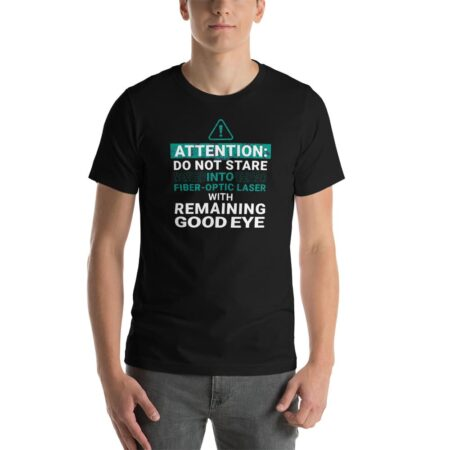 "Black t-shirt that says, ""Attention: Do Not Stare Into Fiber-Optic Laser with Remaining Good Eye"""
